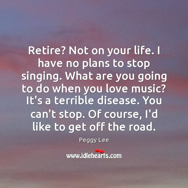 Image, Retire? Not on your life. I have no plans to stop singing.