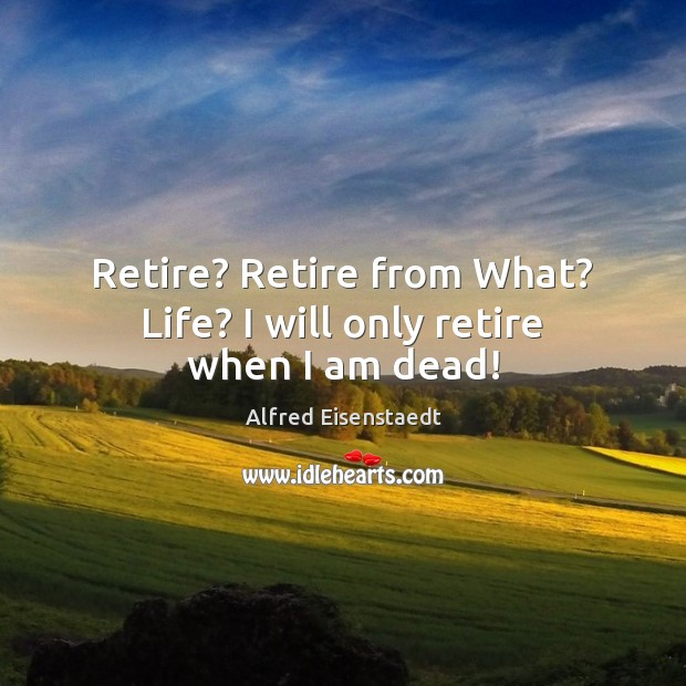 Image, Retire? Retire from What? Life? I will only retire when I am dead!