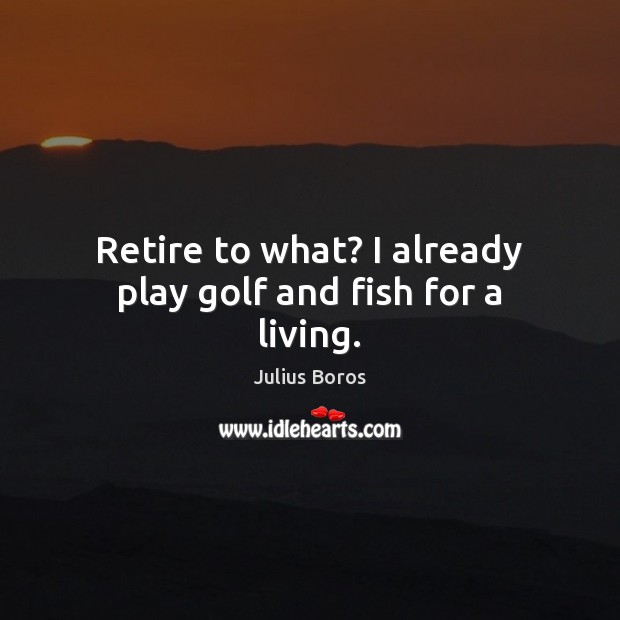 Retire to what? I already play golf and fish for a living. Image