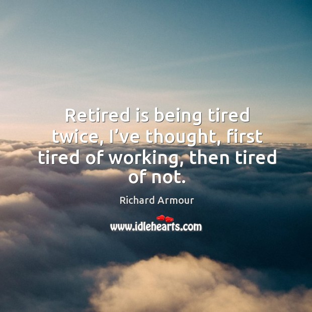 Retired is being tired twice, I've thought, first tired of working, then tired of not. Image