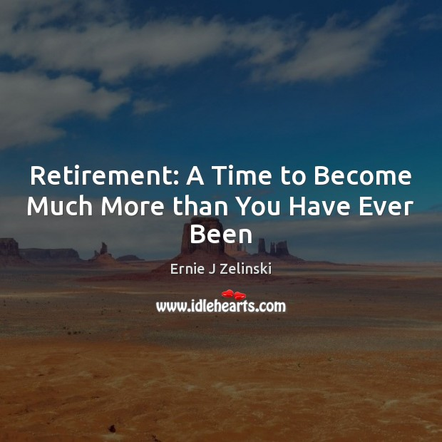 Retirement: A Time to Become Much More than You Have Ever Been Image