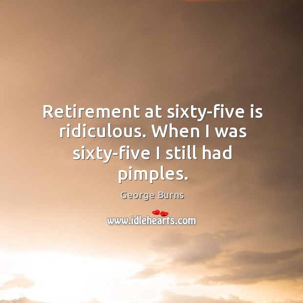 Image, Retirement at sixty-five is ridiculous. When I was sixty-five I still had pimples.