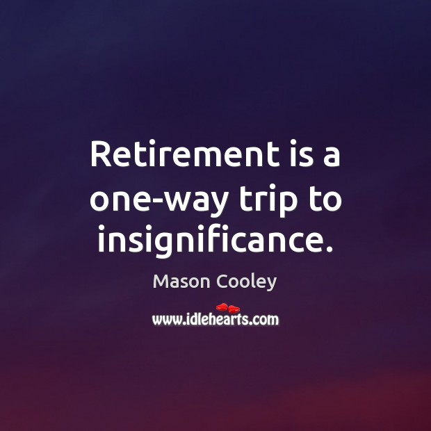 Retirement is a one-way trip to insignificance. Retirement Quotes Image