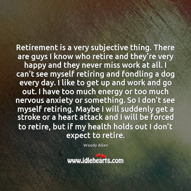 Retirement is a very subjective thing. There are guys I know who Woody Allen Picture Quote