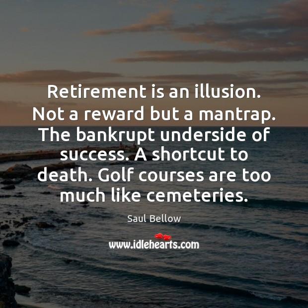Retirement is an illusion. Not a reward but a mantrap. The bankrupt Retirement Quotes Image