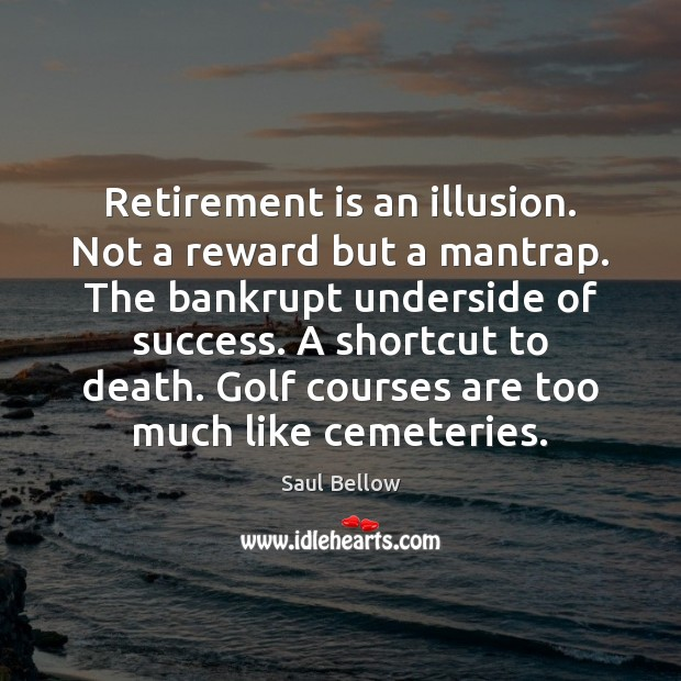Retirement is an illusion. Not a reward but a mantrap. The bankrupt Saul Bellow Picture Quote