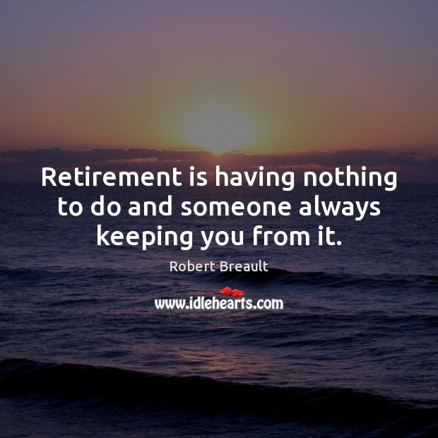 Image, Retirement is having nothing to do and someone always keeping you from it.