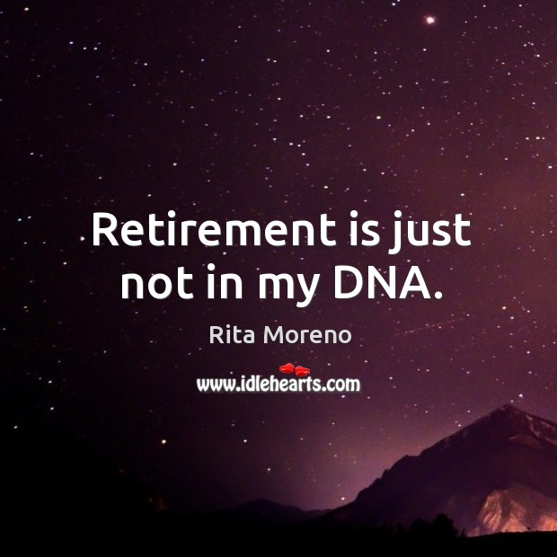 Retirement is just not in my DNA. Retirement Quotes Image