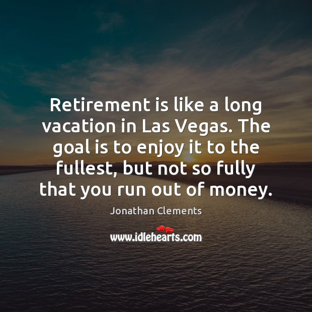 Retirement is like a long vacation in Las Vegas. The goal is Retirement Quotes Image