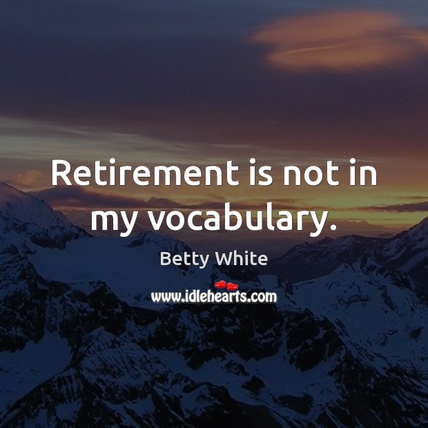 Retirement is not in my vocabulary. Retirement Quotes Image