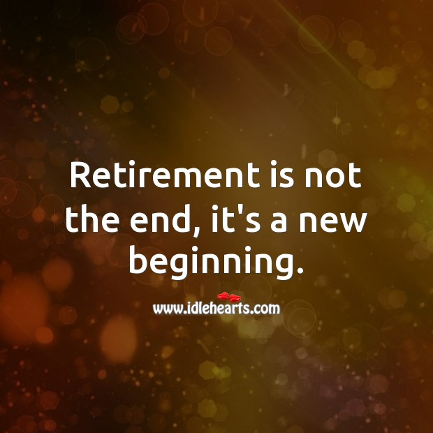 Retirement is not the end, it's a new beginning. Retirement Quotes Image