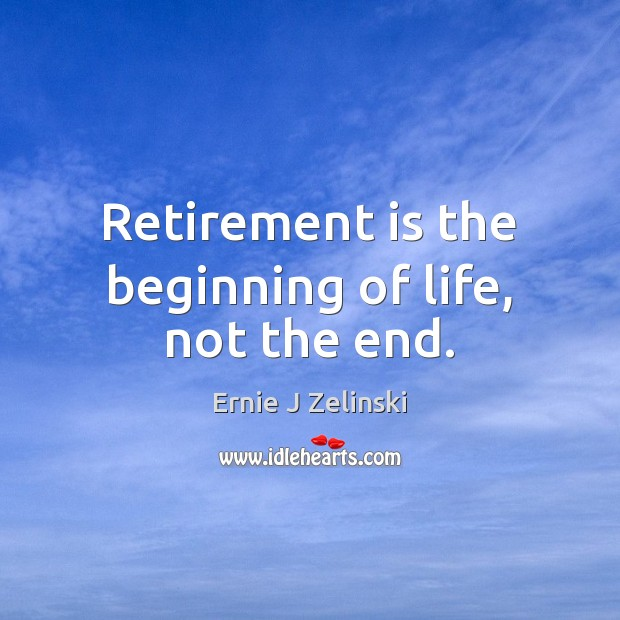 Retirement is the beginning of life, not the end. Ernie J Zelinski Picture Quote