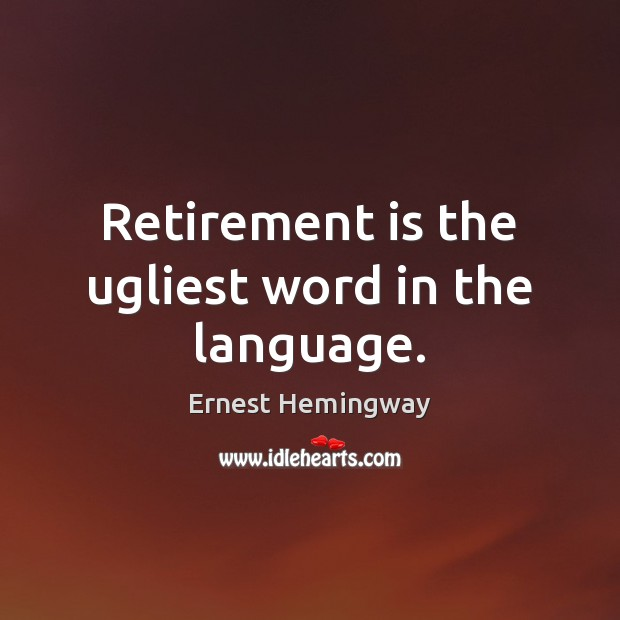 Retirement is the ugliest word in the language. Retirement Quotes Image
