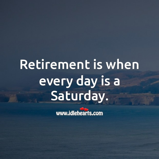 Retirement is when every day is a Saturday. Retirement Quotes Image