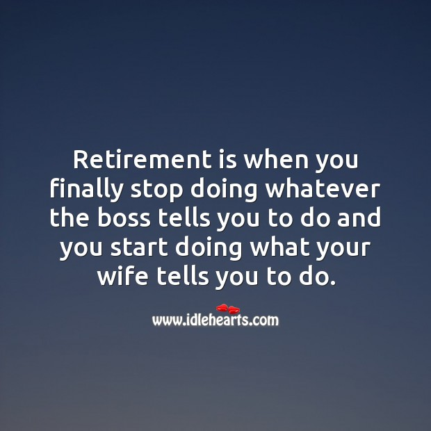 Retirement is when you finally start doing what your wife tells you to do. Funny Retirement Quotes Image