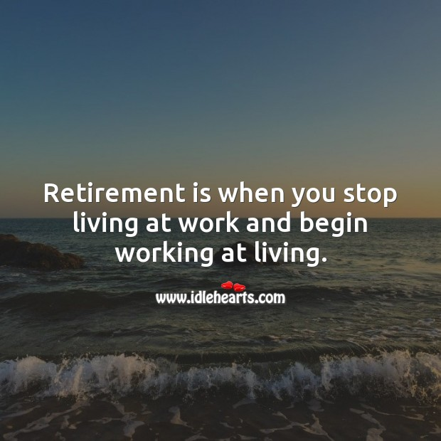 Retirement is when you stop living at work and begin working at living. Retirement Quotes Image
