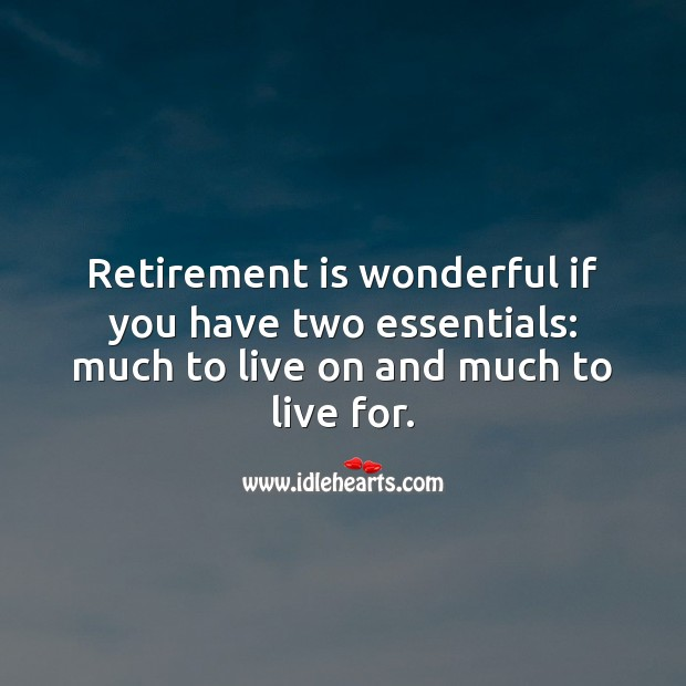 Retirement is wonderful if you have two essentials: much to live on and much to live for. Retirement Quotes Image