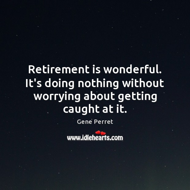 Retirement is wonderful. It's doing nothing without worrying about getting caught at it. Funny Retirement Quotes Image