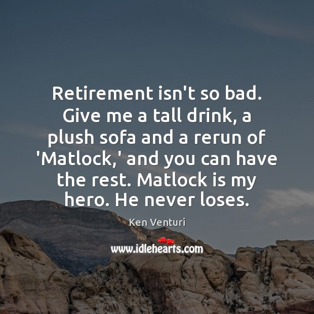 Retirement isn't so bad. Give me a tall drink, a plush sofa Retirement Quotes Image