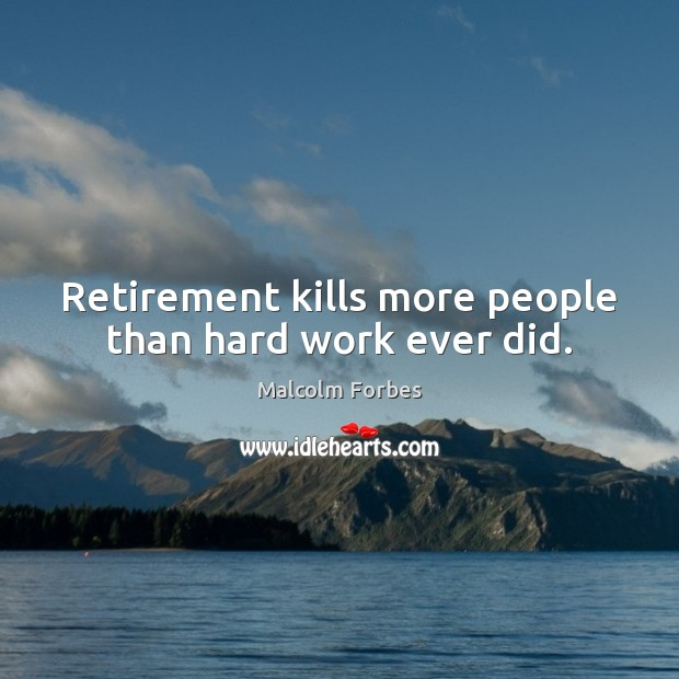 Retirement kills more people than hard work ever did. Image