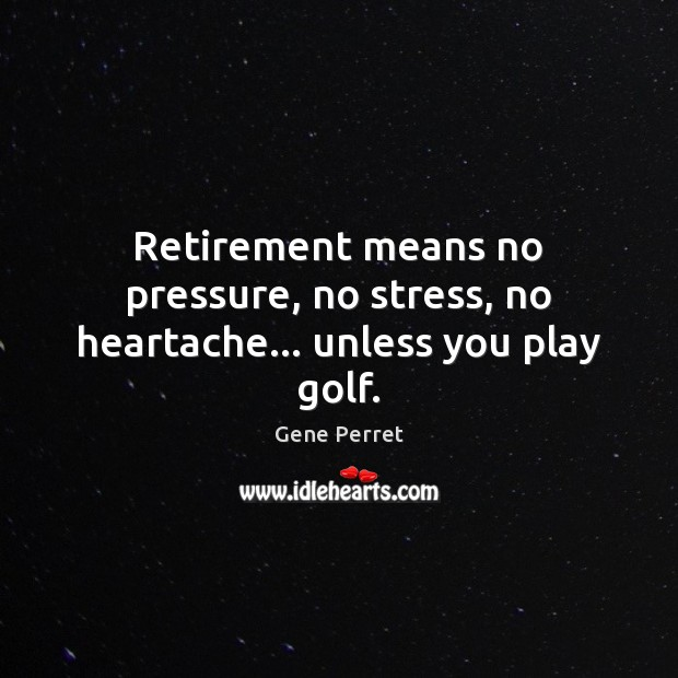 Retirement means no pressure, no stress, no heartache… unless you play golf. Retirement Quotes Image