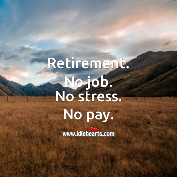 Retirement. No job. No stress. No pay. Funny Retirement Messages Image