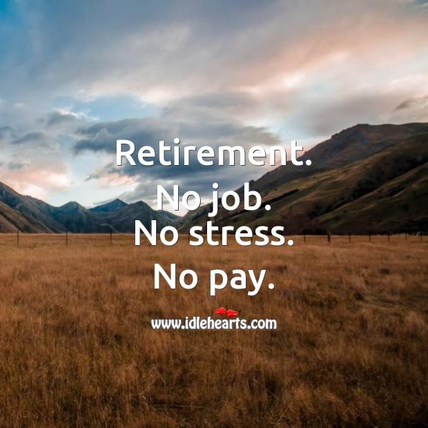 Retirement. No job. No stress. No pay. Funny Retirement Messages Image