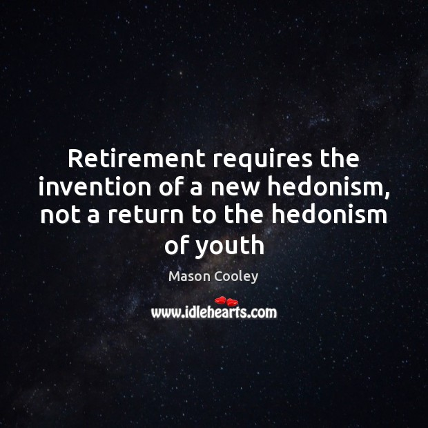 Retirement requires the invention of a new hedonism, not a return to the hedonism of youth Mason Cooley Picture Quote
