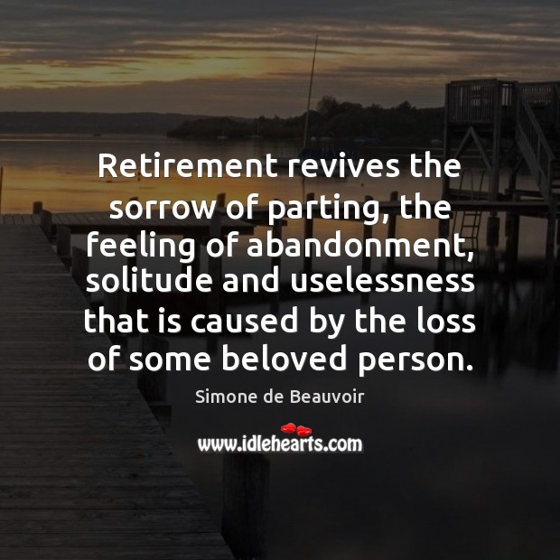 Retirement revives the sorrow of parting, the feeling of abandonment, solitude and Simone de Beauvoir Picture Quote