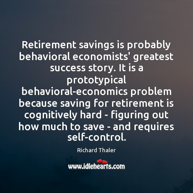 Retirement savings is probably behavioral economists' greatest success story. It is a Retirement Quotes Image