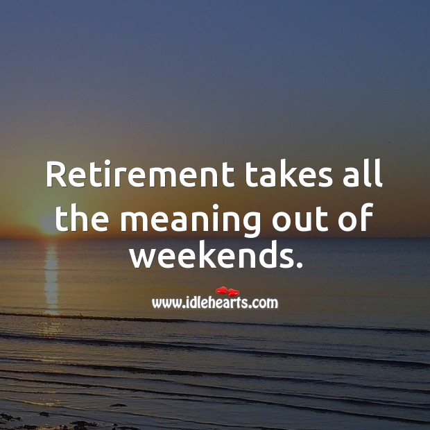 Retirement takes all the meaning out of weekends. Funny Retirement Messages Image