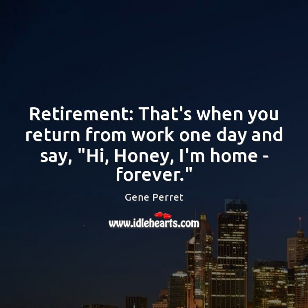 """Retirement: That's when you return from work one day and say, """"Hi, Gene Perret Picture Quote"""
