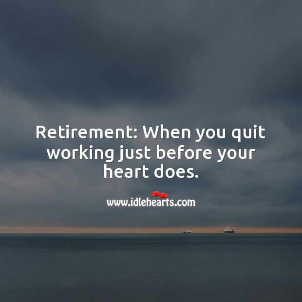 Retirement: When you quit working just before your heart does. Heart Quotes Image