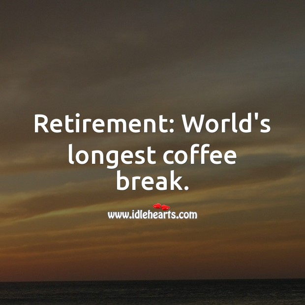 Retirement: World's longest coffee break. Funny Retirement Messages Image
