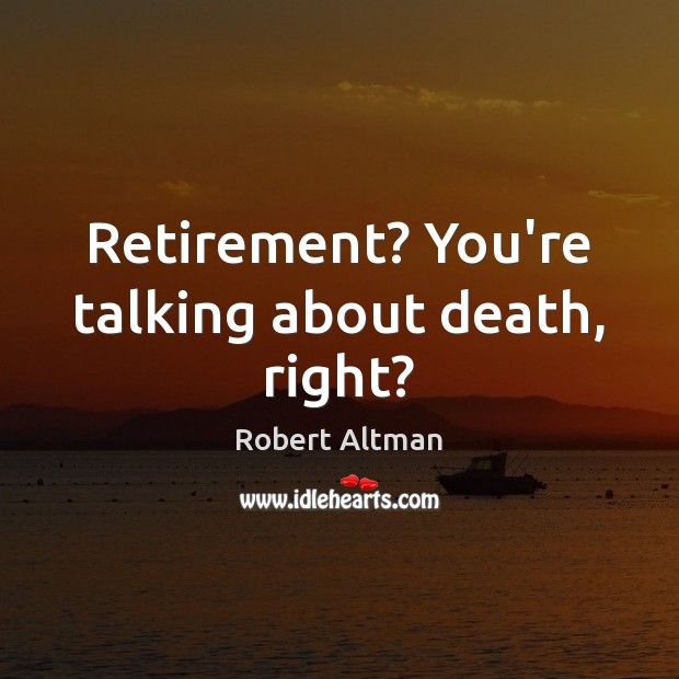 Retirement? You're talking about death, right? Robert Altman Picture Quote