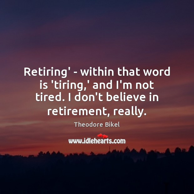 Retiring' – within that word is 'tiring,' and I'm not tired. Image