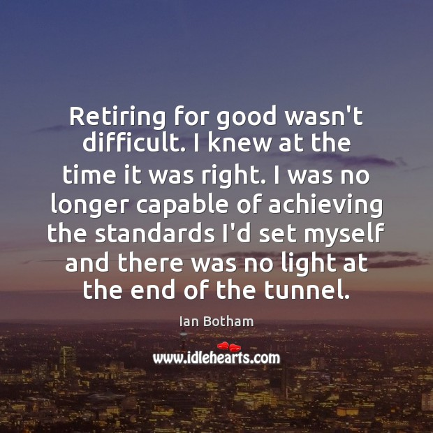 Ian Botham Picture Quote image saying: Retiring for good wasn't difficult. I knew at the time it was