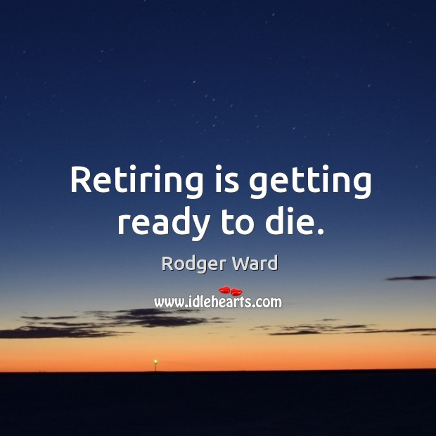 Retiring is getting ready to die. Image
