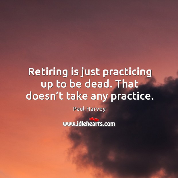 Retiring is just practicing up to be dead. That doesn't take any practice. Paul Harvey Picture Quote