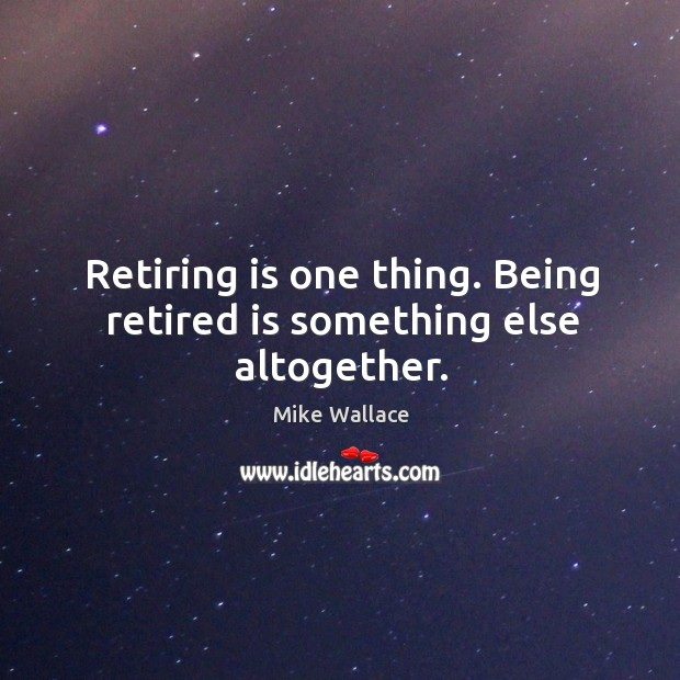Image, Retiring is one thing. Being retired is something else altogether.