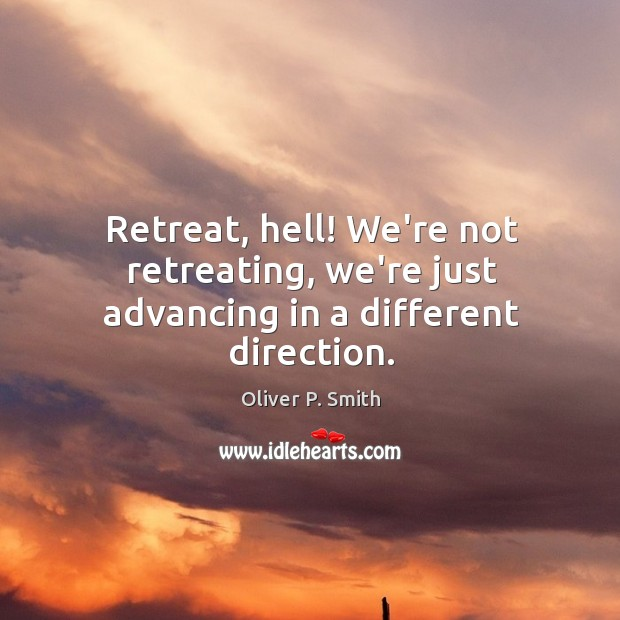 Retreat, hell! We're not retreating, we're just advancing in a different direction. Image