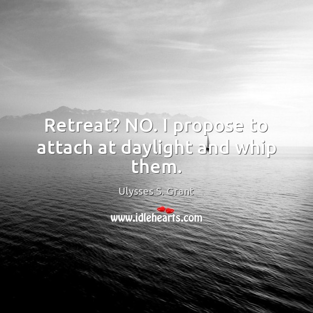 Retreat? NO. I propose to attach at daylight and whip them. Ulysses S. Grant Picture Quote
