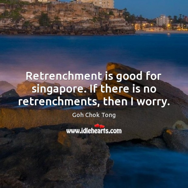 Retrenchment is good for singapore. If there is no retrenchments, then I worry. Image
