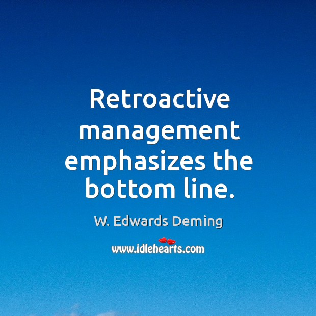 Retroactive management emphasizes the bottom line. W. Edwards Deming Picture Quote