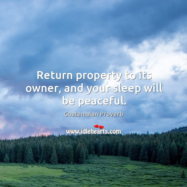 Return property to its owner, and your sleep will be peaceful. Guatemalan Proverbs Image