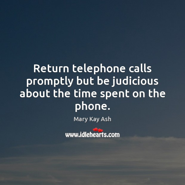 Return telephone calls promptly but be judicious about the time spent on the phone. Mary Kay Ash Picture Quote
