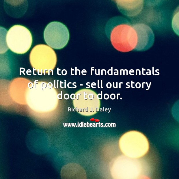 Return to the fundamentals of politics – sell our story door to door. Richard J. Daley Picture Quote