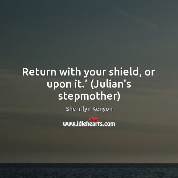 Image, Return with your shield, or upon it.' (Julian's stepmother)