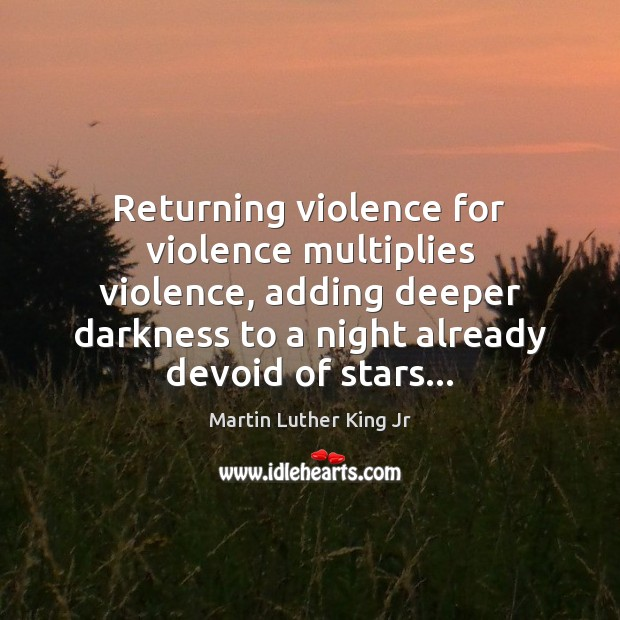Image, Returning violence for violence multiplies violence, adding deeper darkness to a night