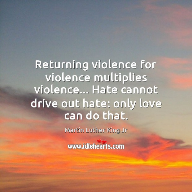 Image, Returning violence for violence multiplies violence… Hate cannot drive out hate: only